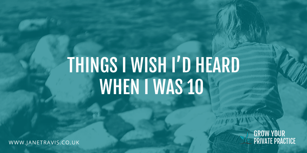 Things I wish I'd heard, aged 10 - with FREE resource- Jane Travis, Grow Your Private Pravtice