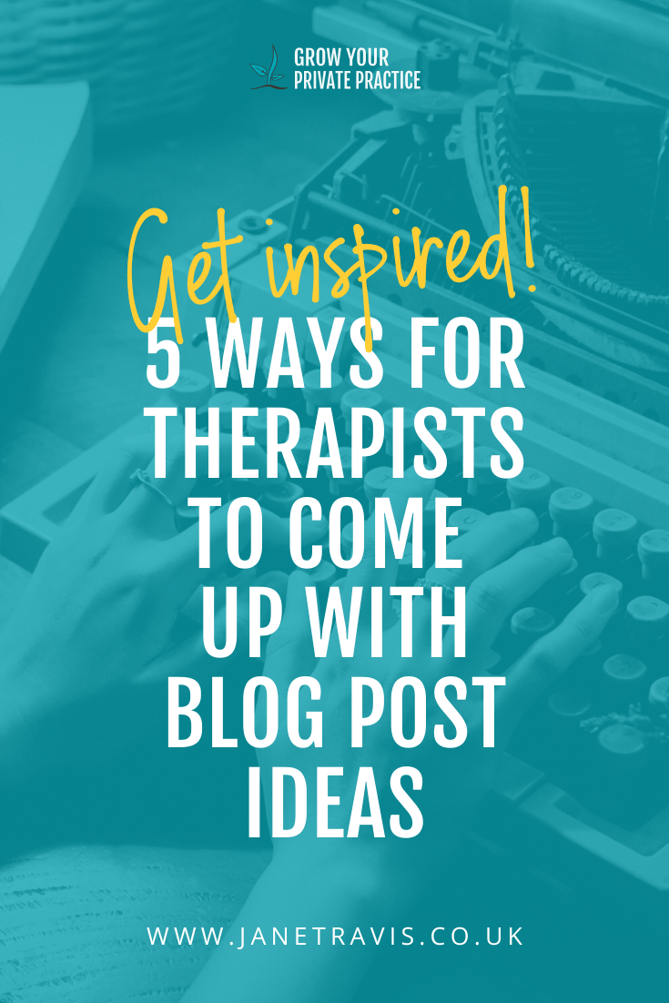 5 ways to come up with blog post ideas - for therapists! - Jane Travis, Grow Your Private Practice