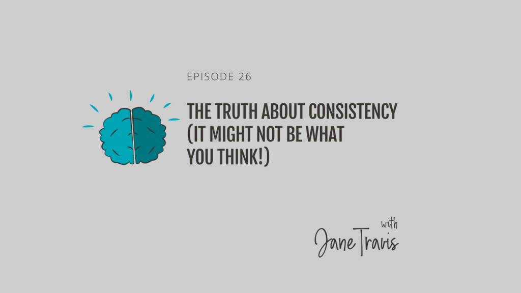 The truth about consistency (it might not be what you think!) with Jane Travis