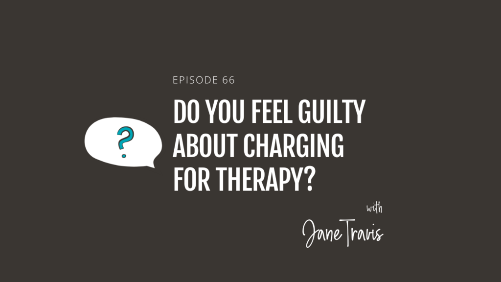 Do you feel guilty about charging for therapy? with Jane Travis